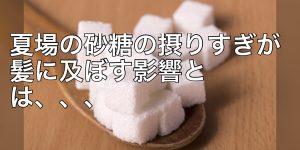 夏の糖分の摂りすぎが髪の毛にも影響する??
