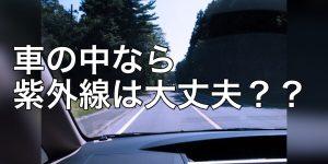 車の中にいれば、紫外線は大丈夫??