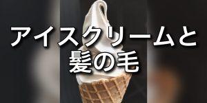 【髪の毛とアイスクリームと頭皮】