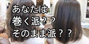 あなたの髪の毛はそのまま派?巻き髪派??