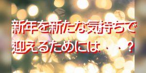 新年を新たな気持ちで迎えるために、あなたがすべきことはコレ!!