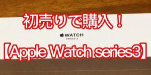 初売りで購入!【Apple Watch Series3】が遂に僕の腕に!!