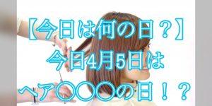 【今日は何の日?】4月5日はヘア〇〇〇の日!?