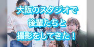 """大阪のレンタルスタジオで""""まだ""""あだ名のない後輩たちと撮影をしてきた!"""