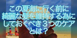 今年の夏海に行く前にするべき3つのヘアケアを奈良の美容師が伝授!!