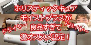 【選ばない理由がない】ホリスティックキュアドライヤーモイストプラスという高スペックドライヤー!!